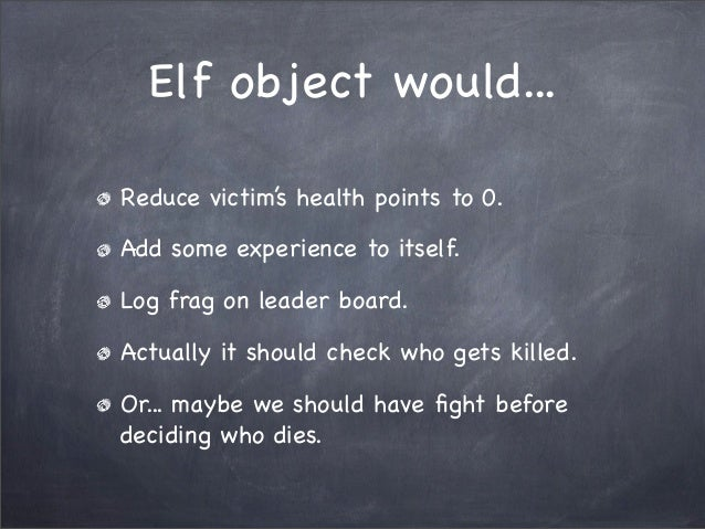 Elf object would...Reduce victim's health points to 0.Add some experience to itself.Log frag on leader board.Actually it s...