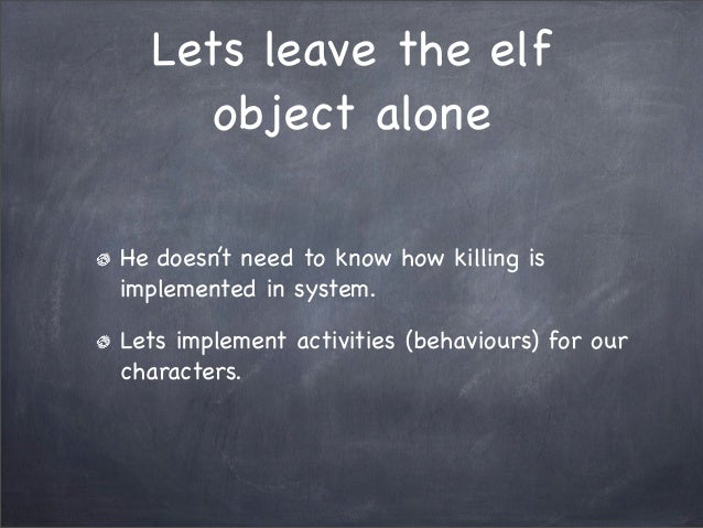 Lets leave the elfobject aloneHe doesn't need to know how killing isimplemented in system.Lets implement activities (behav...