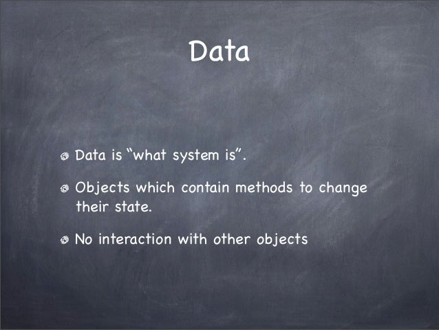 """DataData is """"what system is"""".Objects which contain methods to changetheir state.No interaction with other objects"""