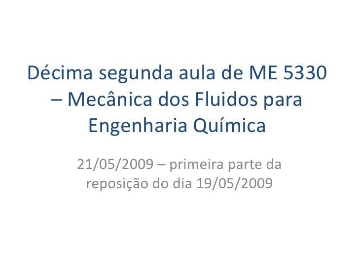 Décima segunda aula de ME 5330   – Mecânica dos Fluidos para      Engenharia Química     21/05/2009 – primeira parte da   ...