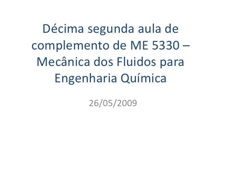 Décima segunda aula de complemento de ME 5330 –  Mecânica dos Fluidos para     Engenharia Química          26/05/2009