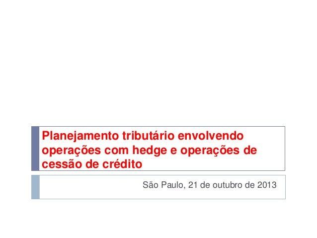 Planejamento tributário envolvendo operações com hedge e operações de cessão de crédito São Paulo, 21 de outubro de 2013