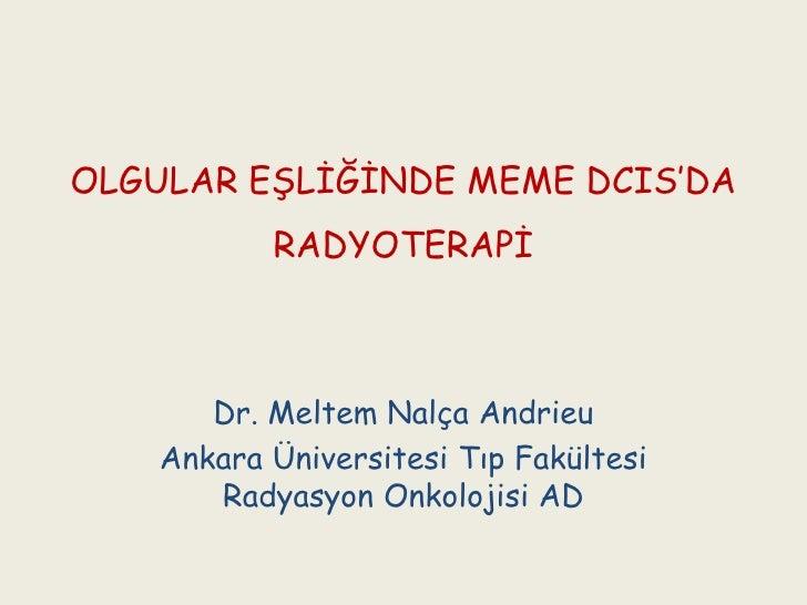 "OLGULAR EġLĠĞĠNDE MEME DCIS""DA           RADYOTERAPĠ       Dr. Meltem Nalça Andrieu    Ankara Üniversitesi Tıp Fakültesi  ..."