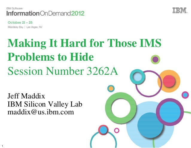 IBM Software Group    Making It Hard for Those IMS    Problems to Hide    Session Number 3262A    Jeff Maddix    IBM Silic...