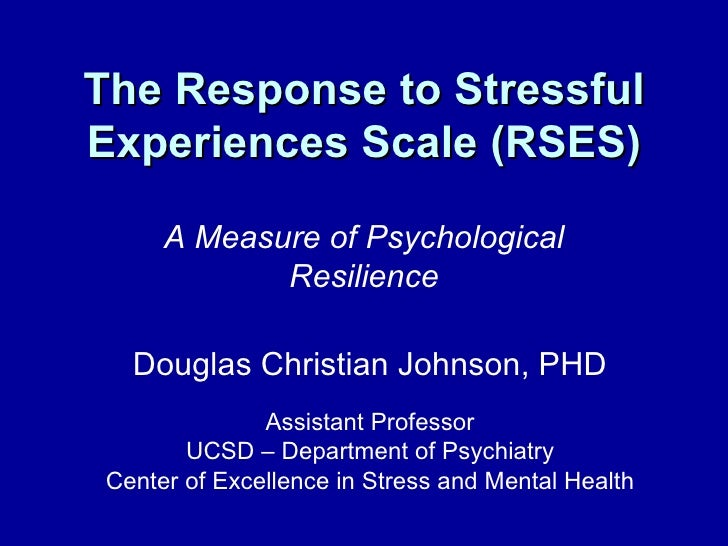 The Response to Stressful Experiences Scale (RSES) A Measure of Psychological Resilience Douglas Christian Johnson, PHD As...