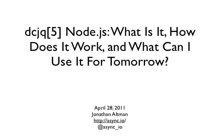 dcjq[5] Node.js: What Is It, How Does It Work, and What Can I     Use It For Tomorrow?             April 28, 2011         ...