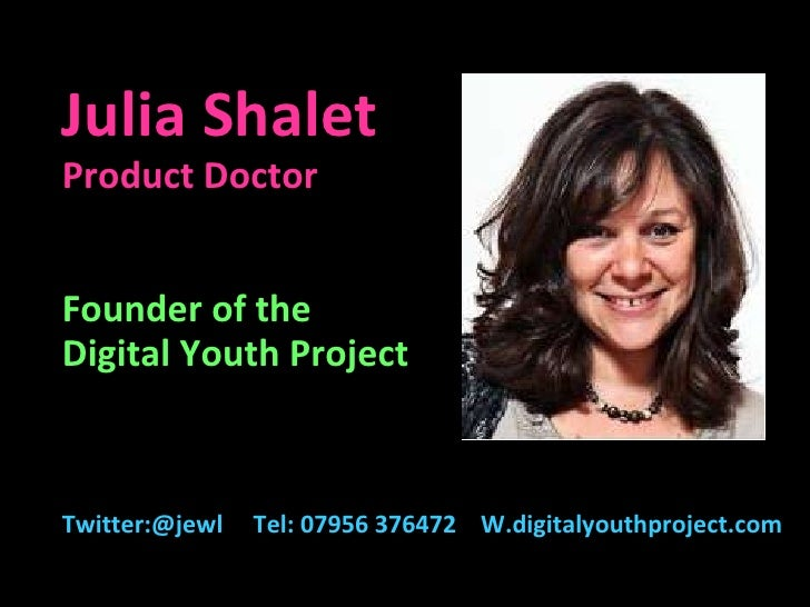 Julia Shalet Product Doctor Founder of the  Digital Youth Project Twitter:@jewl  Tel: 07956 376472  W.digitalyouthproject....