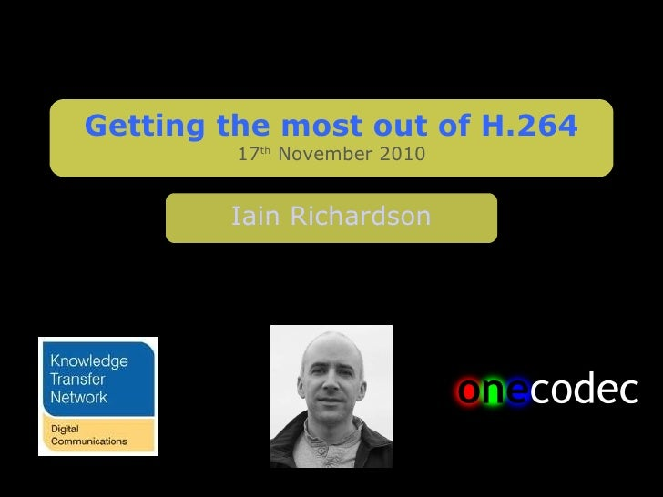 Getting the most out of H.264 17 th  November 2010 Iain Richardson