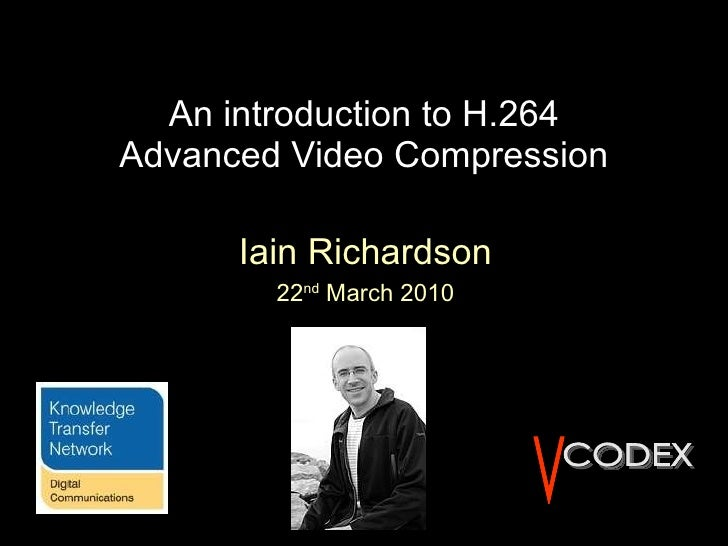 An introduction to H.264 Advanced Video Compression Iain Richardson 22 nd  March 2010 V CODEX