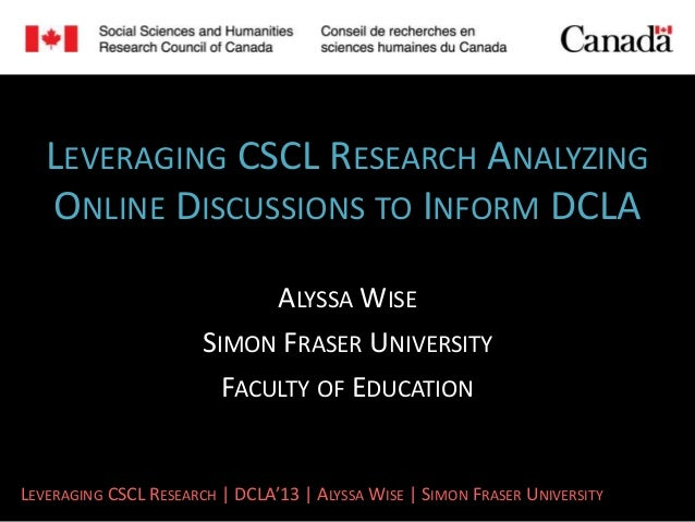 LEVERAGING CSCL RESEARCH ANALYZING   ONLINE DISCUSSIONS TO INFORM DCLA                             ALYSSA WISE            ...