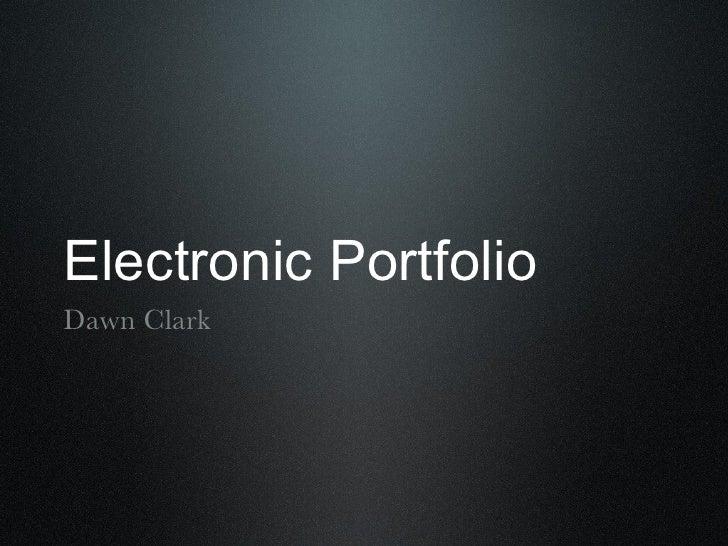 Electronic Portfolio <ul><li>Dawn Clark </li></ul>