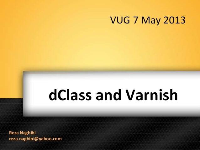 dClass and VarnishReza Naghibireza.naghibi@yahoo.comVUG 7 May 2013