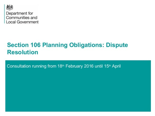 1 Consultation running from 18th February 2016 until 15th April Section 106 Planning Obligations: Dispute Resolution