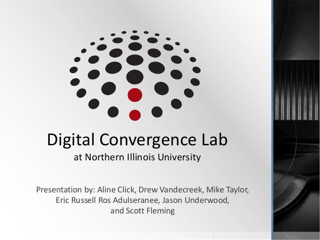 Digital Convergence Lab          at Northern Illinois UniversityPresentation by: Aline Click, Drew Vandecreek, Mike Taylor...