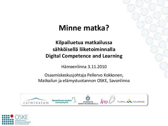 Minne matka? Kilpailuetua matkailussa sähköisellä liiketoiminnalla Digital Competence and Learning Hämeenlinna 3.11.2010 O...