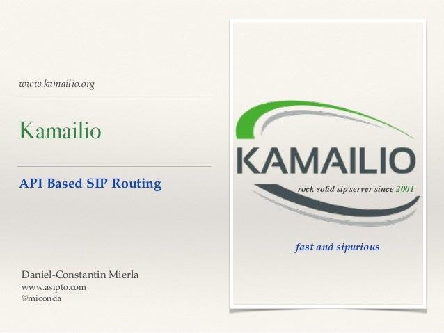 www.kamailio.org Kamailio API Based SIP Routing rock solid sip server since 2001 Daniel-Constantin Mierla www.asipto.com @...