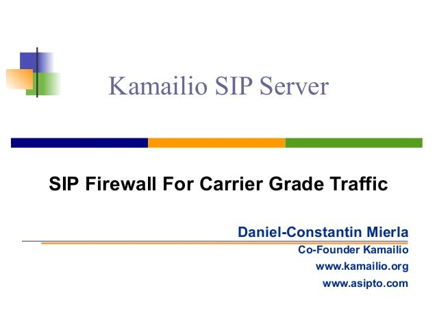 Kamailio SIP Server SIP Firewall For Carrier Grade Traffic Daniel-Constantin Mierla Co-Founder Kamailio www.kamailio.org w...