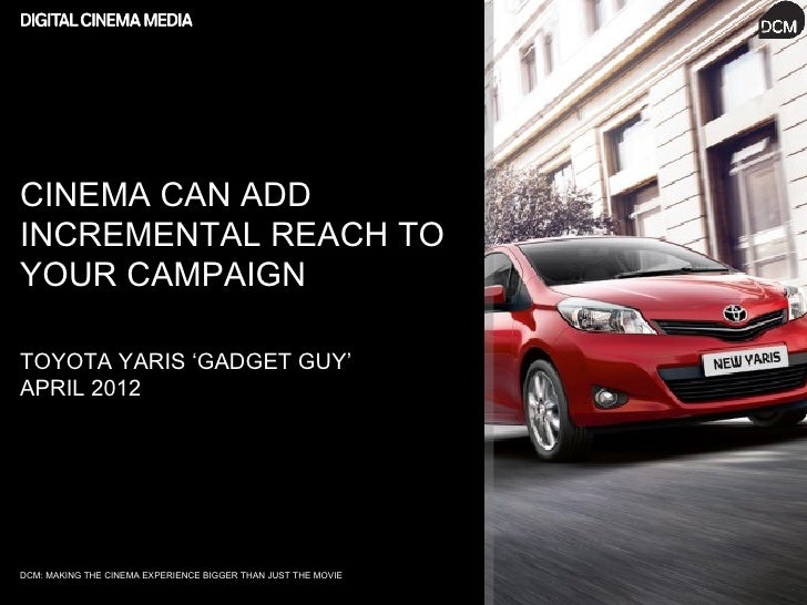 CINEMA CAN ADDINCREMENTAL REACH TOYOUR CAMPAIGNTOYOTA YARIS 'GADGET GUY'APRIL 2012DCM: MAKING THE CINEMA EXPERIENCE BIGGER...