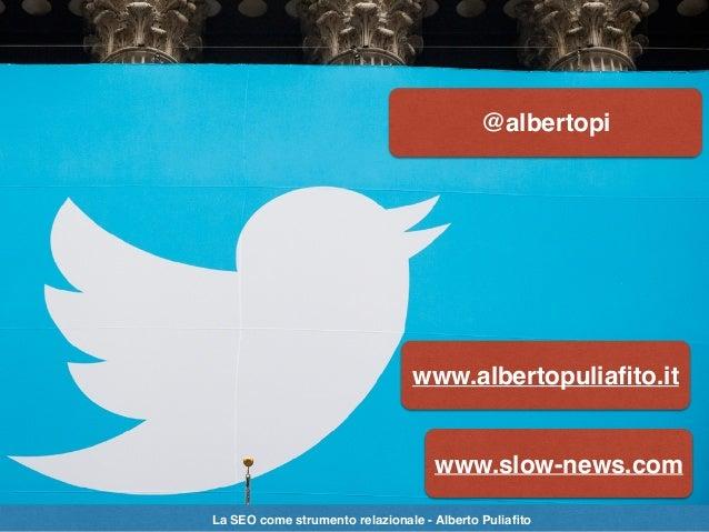 @albertopi www.albertopuliafito.it www.slow-news.com La SEO come strumento relazionale - Alberto Puliafito
