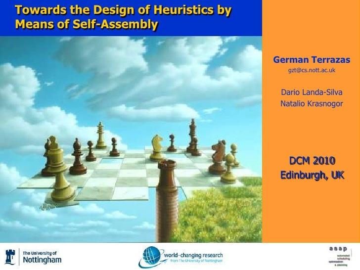Towards the Design of Heuristics by Means of Self-Assembly<br />German Terrazas<br />gzt@cs.nott.ac.uk<br />Dario Landa-Si...