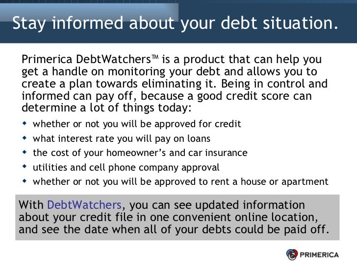 Stay informed about your debt situation.  <ul><li>Primerica DebtWatchers™ is a product that can help you get a handle on m...