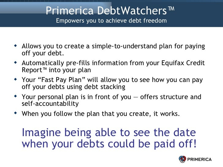 Primerica DebtWatchers™  Empowers you to achieve debt freedom <ul><li>Allows you to create a simple-to-understand plan for...
