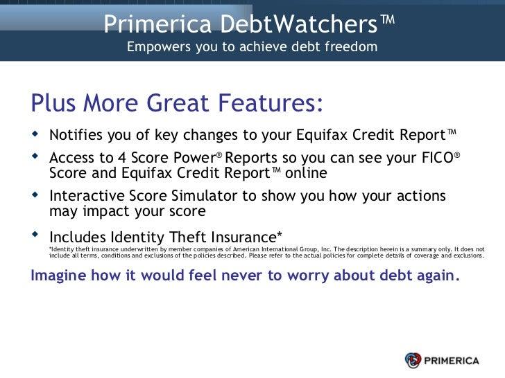 Primerica DebtWatchers™  Empowers you to achieve debt freedom <ul><li>Plus More Great Features: </li></ul><ul><li>Notifies...