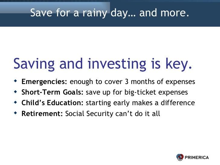 Save for a rainy day… and more. <ul><li>Saving and investing is key. </li></ul><ul><li>Emergencies:  enough to cover 3 mon...