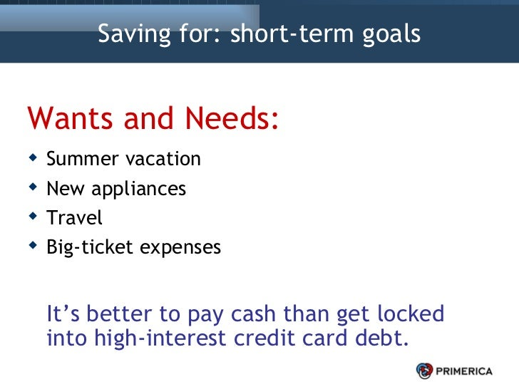 Saving for: short-term goals <ul><li>Wants and Needs: </li></ul><ul><li>Summer vacation </li></ul><ul><li>New appliances <...