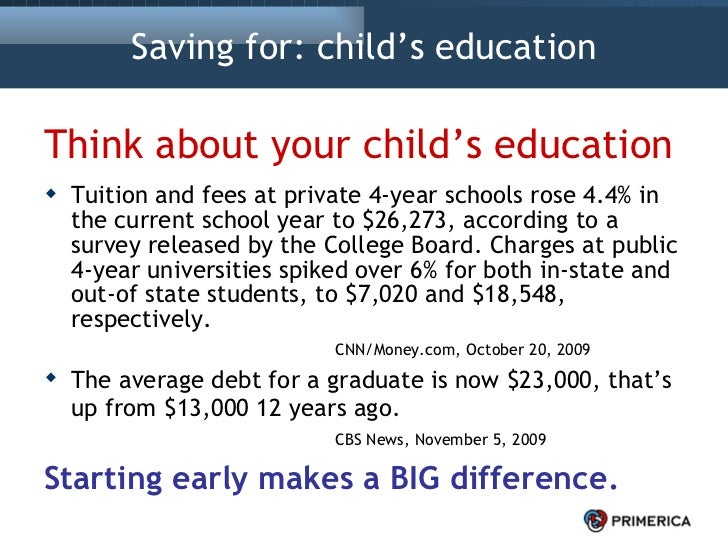 Saving for: child's education <ul><li>Think about your child's education </li></ul><ul><li>Tuition and fees at private 4-y...