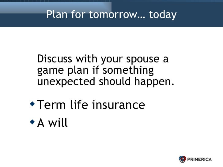 Plan for tomorrow… today <ul><li>Discuss with your spouse a game plan if something unexpected should happen. </li></ul><ul...