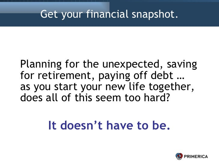 Get your financial snapshot. <ul><li>Planning for the unexpected, saving for retirement, paying off debt …  as you start y...