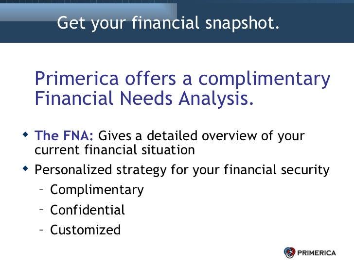 Get your financial snapshot.  <ul><li>Primerica offers a complimentary Financial Needs Analysis. </li></ul><ul><li>The FNA...