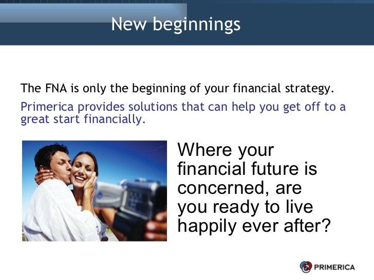 New beginnings  <ul><li>The FNA is only the beginning of your financial strategy. </li></ul><ul><li>Primerica provides sol...
