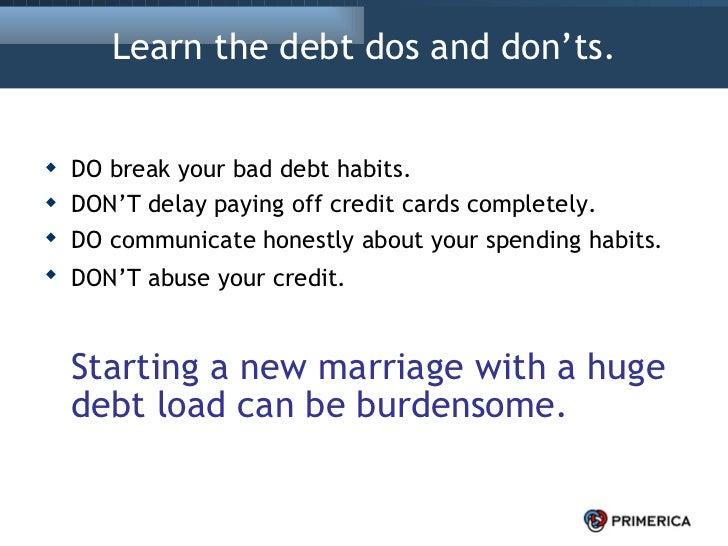 Learn the debt dos and don'ts. <ul><li>DO break your bad debt habits.  </li></ul><ul><li>DON'T delay paying off credit car...
