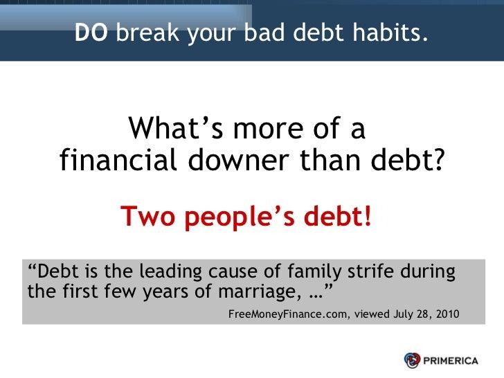 "DO  break your bad debt habits. <ul><li>What's more of a  financial downer than debt? </li></ul>Two people's debt! "" Debt ..."
