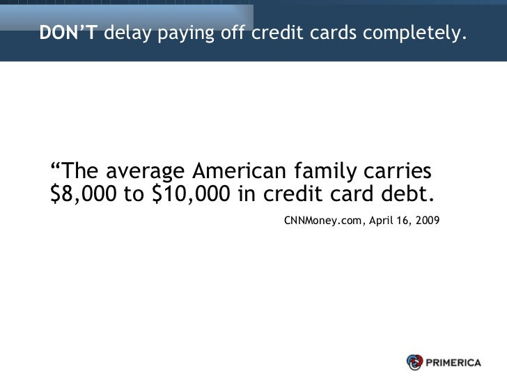 """DON'T  delay paying off credit cards completely. <ul><li>"""" The average American family carries $8,000 to $10,000 in credit..."""
