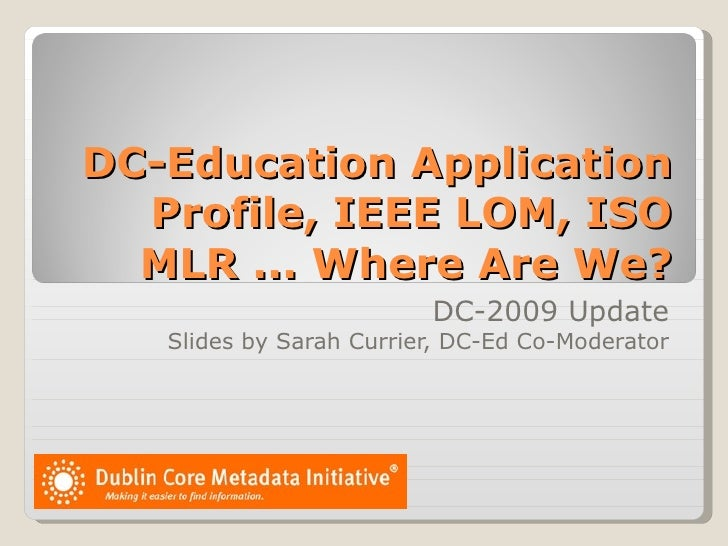 DC-Education Application Profile, IEEE LOM, ISO MLR ... Where Are We? DC-2009 Update Slides by Sarah Currier, DC-Ed Co-Mod...