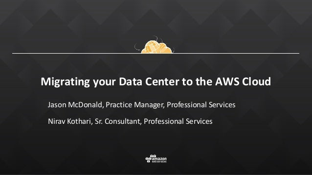 Migrating your Data Center to the AWS Cloud Jason McDonald, Practice Manager, Professional Services Nirav Kothari, Sr. Con...
