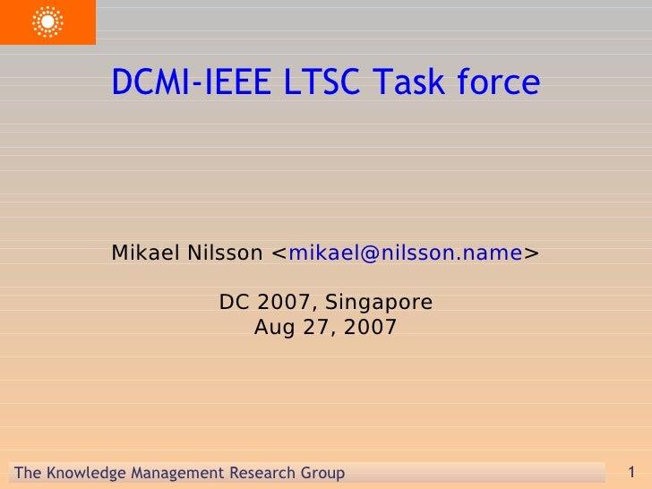 DCMI-IEEE LTSC Task force <ul><ul><li>Mikael Nilsson < [email_address] > </li></ul></ul><ul><ul><li>DC 2007, Singapore Aug...
