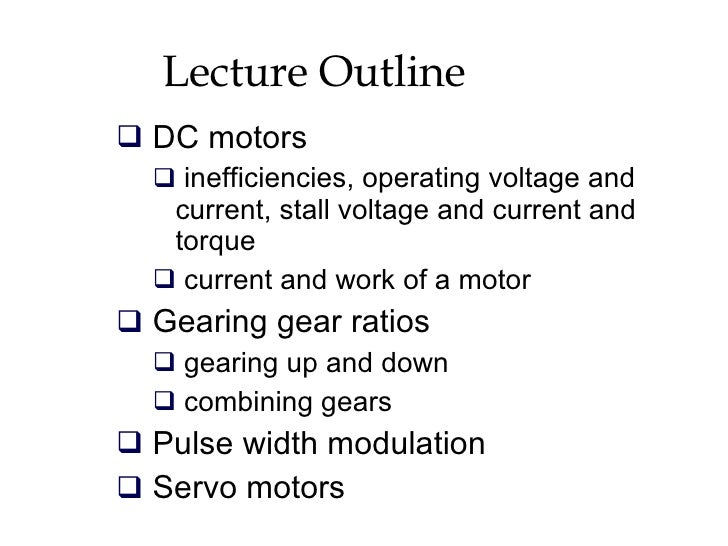 Lecture Outline <ul><li>DC motors </li></ul><ul><ul><li>inefficiencies, operating voltage and current, stall voltage and c...