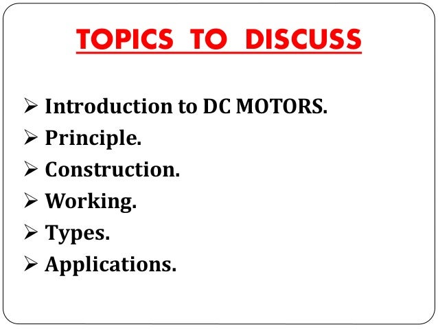 TOPICS TO DISCUSS  Introduction to DC MOTORS.  Principle.  Construction.  Working.  Types.  Applications.