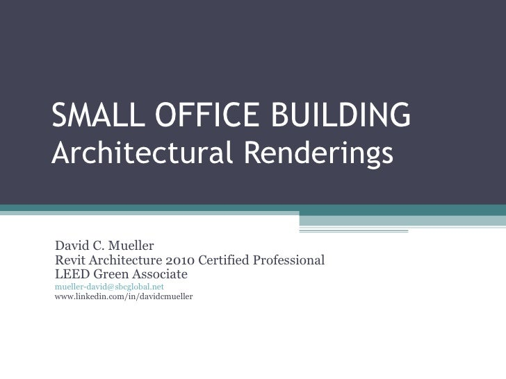 SMALL OFFICE BUILDING  Architectural Renderings David C. Mueller Revit Architecture 2010 Certified Professional LEED Green...