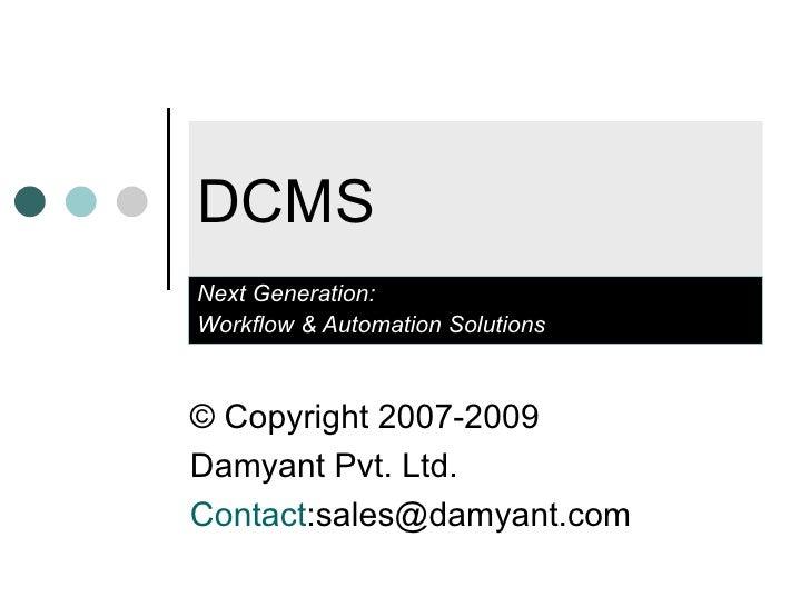 DCMS Next Generation:  Workflow & Automation Solutions ©Copyright 2007-2009  Damyant Pvt. Ltd. Contact :sales@damyant.com