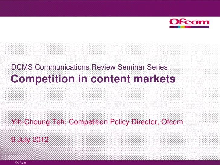 DCMS Communications Review Seminar SeriesCompetition in content marketsYih-Choung Teh, Competition Policy Director, Ofcom9...