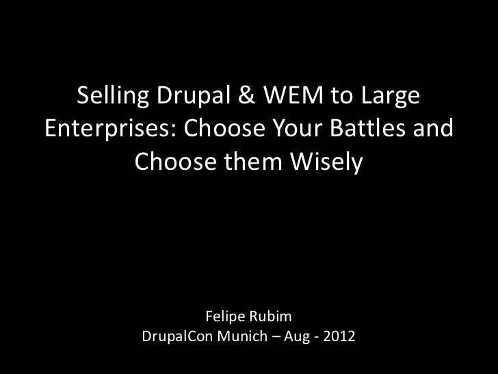 Selling Drupal & WEM to LargeEnterprises: Choose Your Battles and         Choose them Wisely                Felipe Rubim  ...