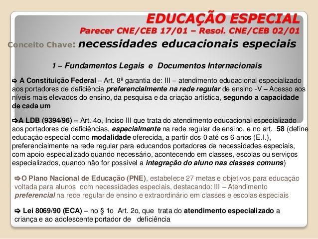 EDUCAÇÃO ESPECIAL Parecer CNE/CEB 17/01 – Resol. CNE/CEB 02/01 Conceito Chave: necessidades educacionais especiais 1 – Fun...