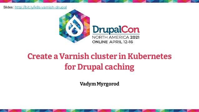 Create a Varnish cluster in Kubernetes for Drupal caching Vadym Myrgorod Slides: http://bit.ly/k8s-varnish-drupal