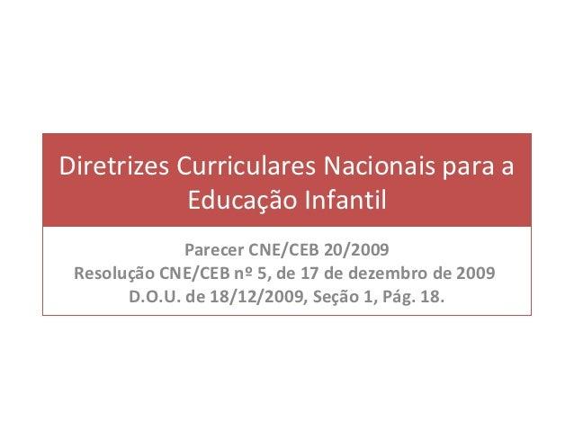 Diretrizes Curriculares Nacionais para a            Educação Infantil              Parecer CNE/CEB 20/2009 Resolução CNE/C...