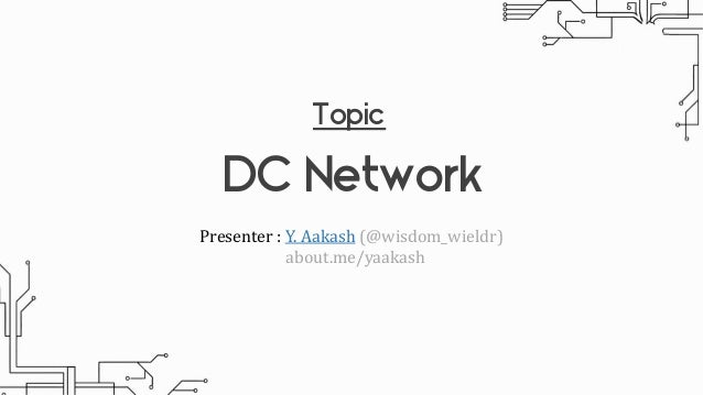 Topic DC Network Presenter : Y. Aakash (@wisdom_wieldr) about.me/yaakash
